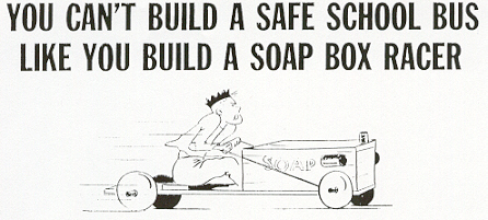 """You can't build a safe school bus like you build a soap box racer."""